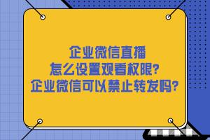 企业微信直播怎么设置观看权限?企业微信可以禁止转发吗?