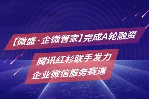 【微盛·企微管家】完成A轮融资,腾讯红杉联手发力企业微信服务赛道