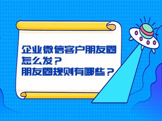 企业微信客户朋友圈怎么发?朋友圈规则有哪些?