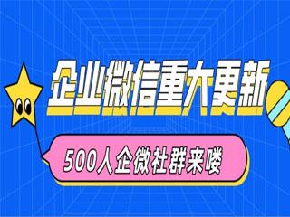 企业微信重大更新:外部群人数上限扩展至500人,社群运营时代到来!