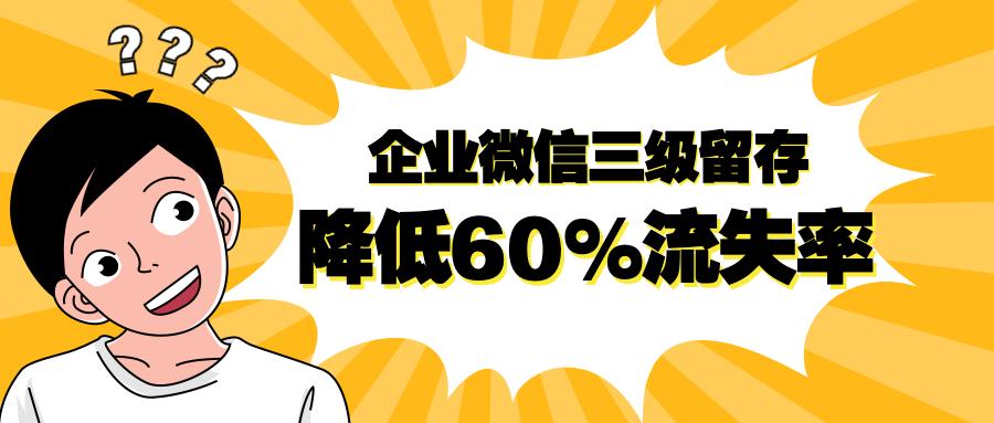 用企业微信做好三级客户留存,客户流失率降低60%
