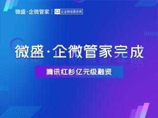 微盛·企微管家完成亿元级融资,腾讯红杉再度加码企业微信服务赛道