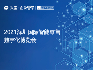 微盛·企微管家携手企业微信参加2021深圳国际智能零售数字化博览会