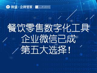 深度报告   中国电子商会商业信息化专委会秘书长:餐饮零售数字化工具,企业微信已成第五大选择!