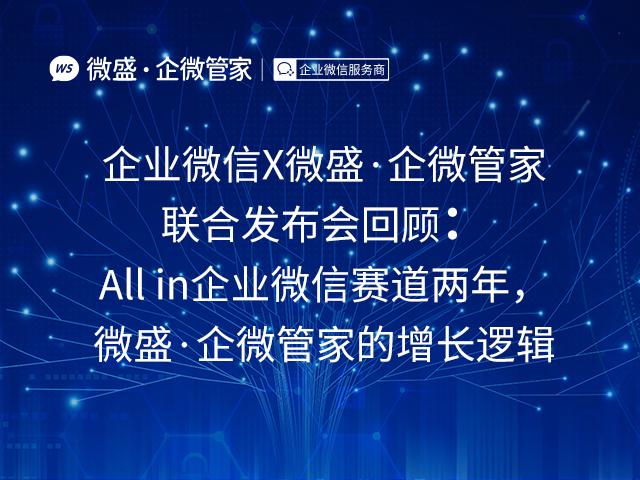 企业微信X微盛·企微管家联合发布会回顾:All in企业微信赛道两年,微盛·企微管家的增长逻辑