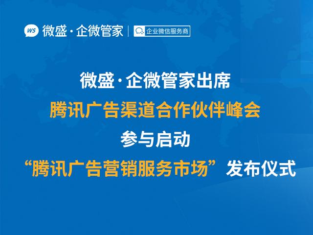 """微盛·企微管家出席腾讯广告渠道合作伙伴峰会,参与启动""""腾讯广告营销服务市场""""发布仪式"""