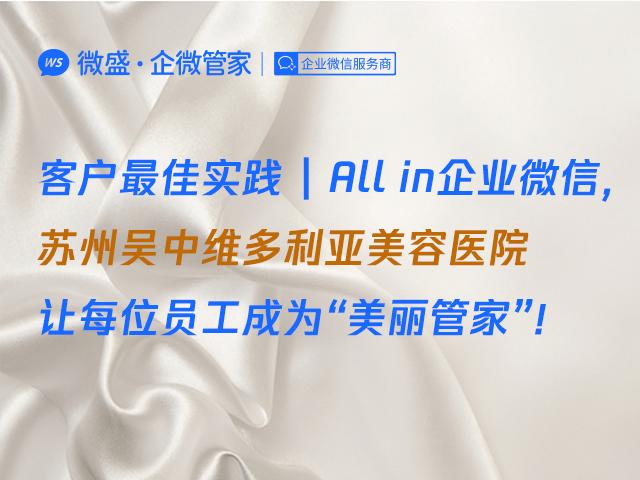 """客户最佳实践   All in企业微信,苏州吴中维多利亚美容医院让每位员工成为""""美丽管家""""!"""
